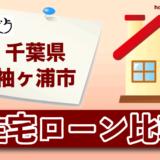 千葉県袖ケ浦市の住宅ローン比較・金利・ランキング・審査