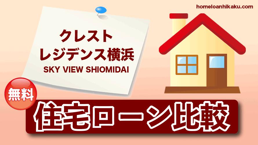 クレストレジデンス横浜 SKY VIEW SHIOMIDAIの住宅ローン比較・金利・ランキング・審査