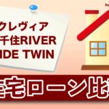 クレヴィア南千住 RIVER SIDE TWINの住宅ローン比較・金利・ランキング・審査