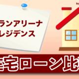 グランアリーナレジデンスの住宅ローン比較・金利・ランキング・審査