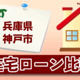 兵庫県神戸市の住宅ローン比較・金利・ランキング・審査