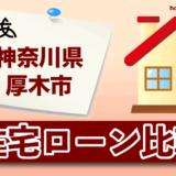 神奈川県厚木市の住宅ローン比較・金利・ランキング・審査