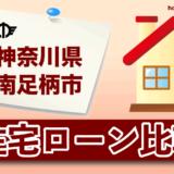 神奈川県南足柄市の住宅ローン比較・金利・ランキング・審査