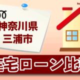 神奈川県三浦市の住宅ローン比較・金利・ランキング・審査