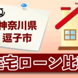 神奈川県逗子市の住宅ローン比較・金利・ランキング・審査