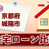 京都府城陽市の住宅ローン比較・金利・ランキング・審査
