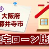 大阪府藤井寺市の住宅ローン比較・金利・ランキング・審査