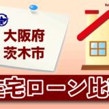 大阪府茨木市の住宅ローン比較・金利・ランキング・審査