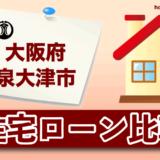 大阪府泉大津市の住宅ローン比較・金利・ランキング・審査