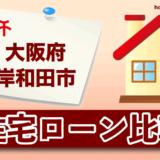 大阪府岸和田市の住宅ローン比較・金利・ランキング・審査