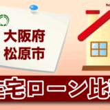 大阪府松原市の住宅ローン比較・金利・ランキング・審査