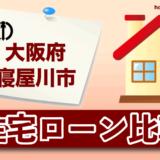 大阪府寝屋川市の住宅ローン比較・金利・ランキング・審査
