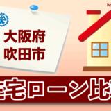 大阪府吹田市の住宅ローン比較・金利・ランキング・審査