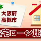 大阪府高槻市の住宅ローン比較・金利・ランキング・審査