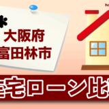大阪府富田林市の住宅ローン比較・金利・ランキング・審査