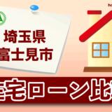 埼玉県富士見市の住宅ローン比較・金利・ランキング・審査