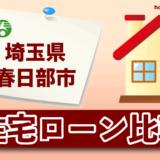 埼玉県春日部市の住宅ローン比較・金利・ランキング・審査