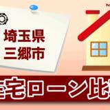 埼玉県三郷市の住宅ローン比較・金利・ランキング・審査
