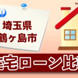 埼玉県鶴ヶ島市の住宅ローン比較・金利・ランキング・審査