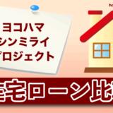 ヨコハマ シンミライ プロジェクトの住宅ローン比較・金利・ランキング・審査